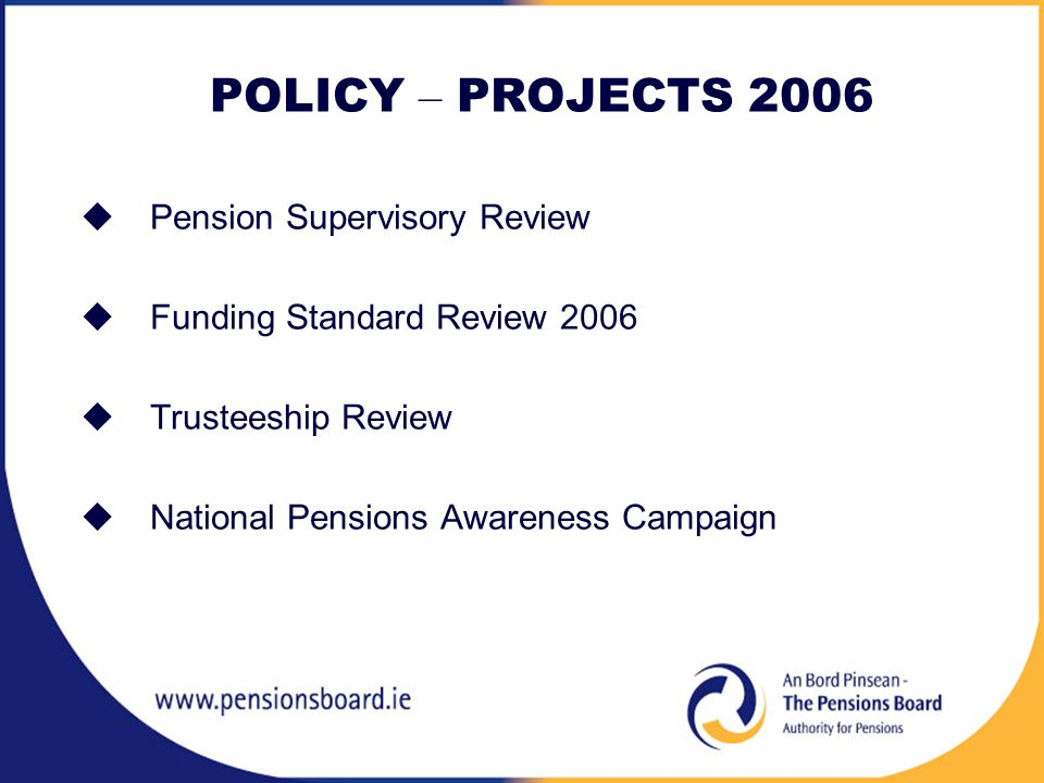 POLICY – PROJECTS 2006  Pension Supervisory Review  Funding Standard Review 2006  Trusteeship Review  National Pensions Awareness Campaign