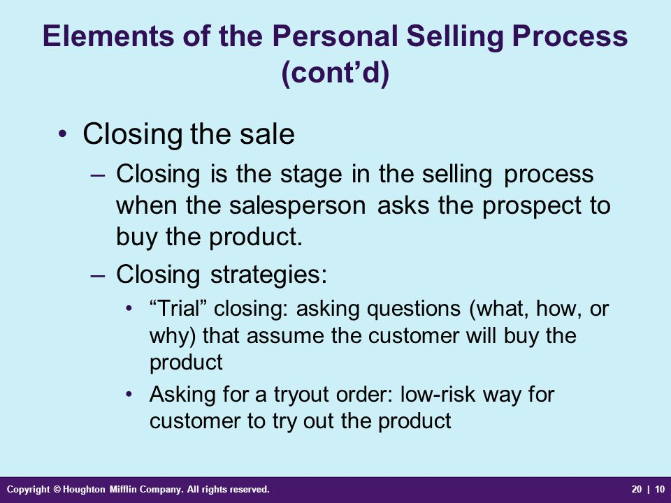 Copyright © Houghton Mifflin Company. All rights reserved.20 | 10 Elements of the Personal Selling Process (cont'd) Closing the sale –Closing is the s