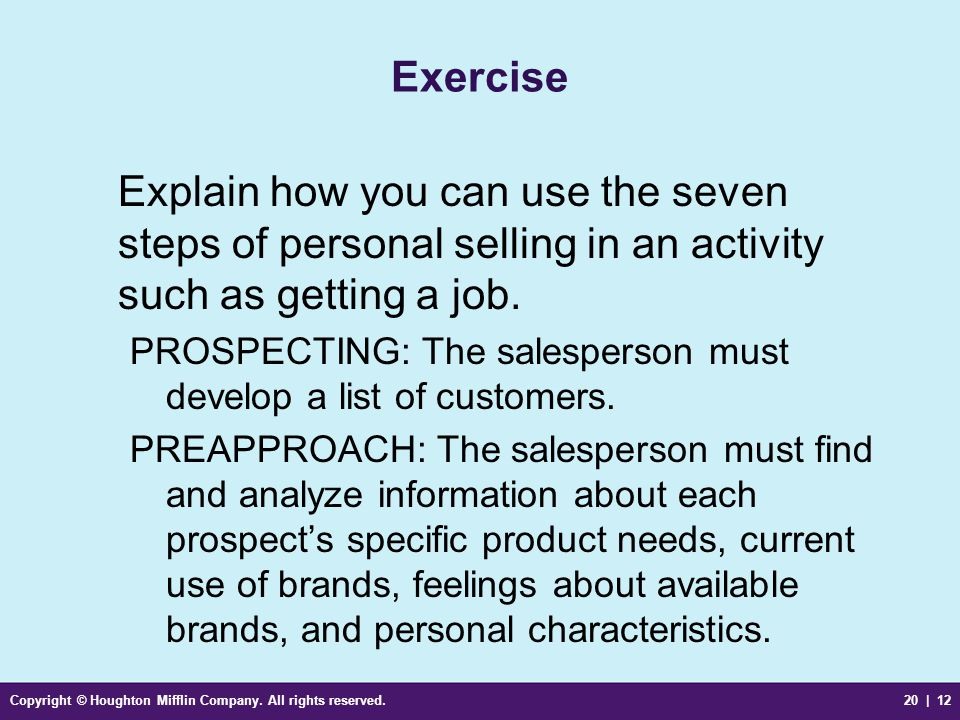 Copyright © Houghton Mifflin Company. All rights reserved.20 | 12 Exercise Explain how you can use the seven steps of personal selling in an activity