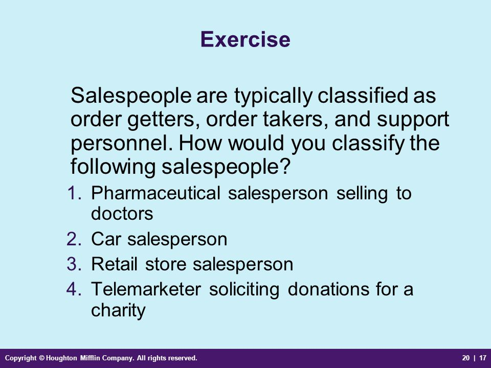 Copyright © Houghton Mifflin Company. All rights reserved.20 | 17 Exercise Salespeople are typically classified as order getters, order takers, and su