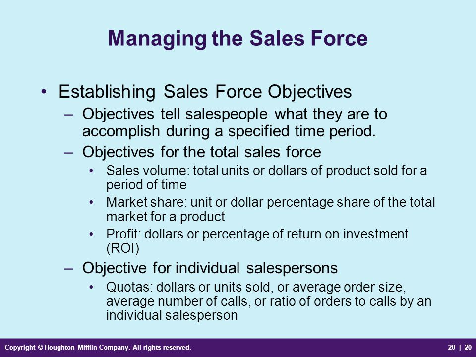 Copyright © Houghton Mifflin Company. All rights reserved.20 | 20 Managing the Sales Force Establishing Sales Force Objectives –Objectives tell salesp