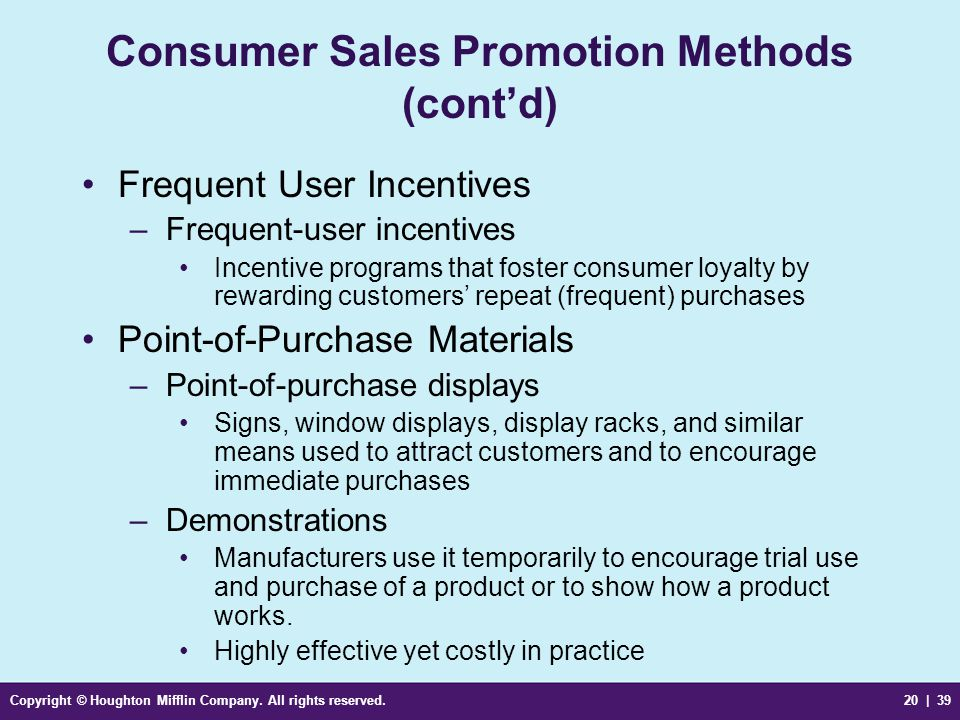 Copyright © Houghton Mifflin Company. All rights reserved.20 | 39 Consumer Sales Promotion Methods (cont'd) Frequent User Incentives –Frequent-user in