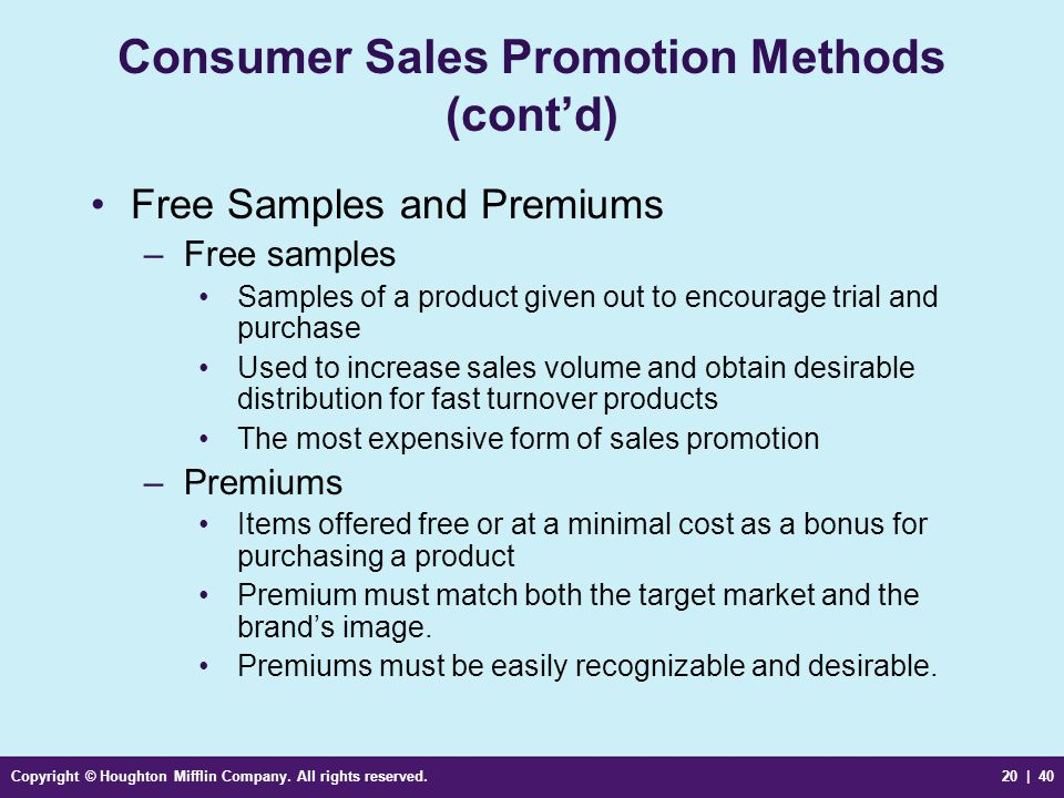 Copyright © Houghton Mifflin Company. All rights reserved.20 | 40 Consumer Sales Promotion Methods (cont'd) Free Samples and Premiums –Free samples Sa