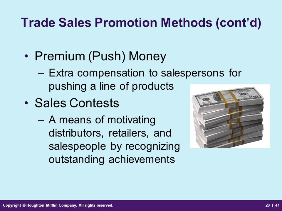 Copyright © Houghton Mifflin Company. All rights reserved.20 | 47 Trade Sales Promotion Methods (cont'd) Premium (Push) Money –Extra compensation to s