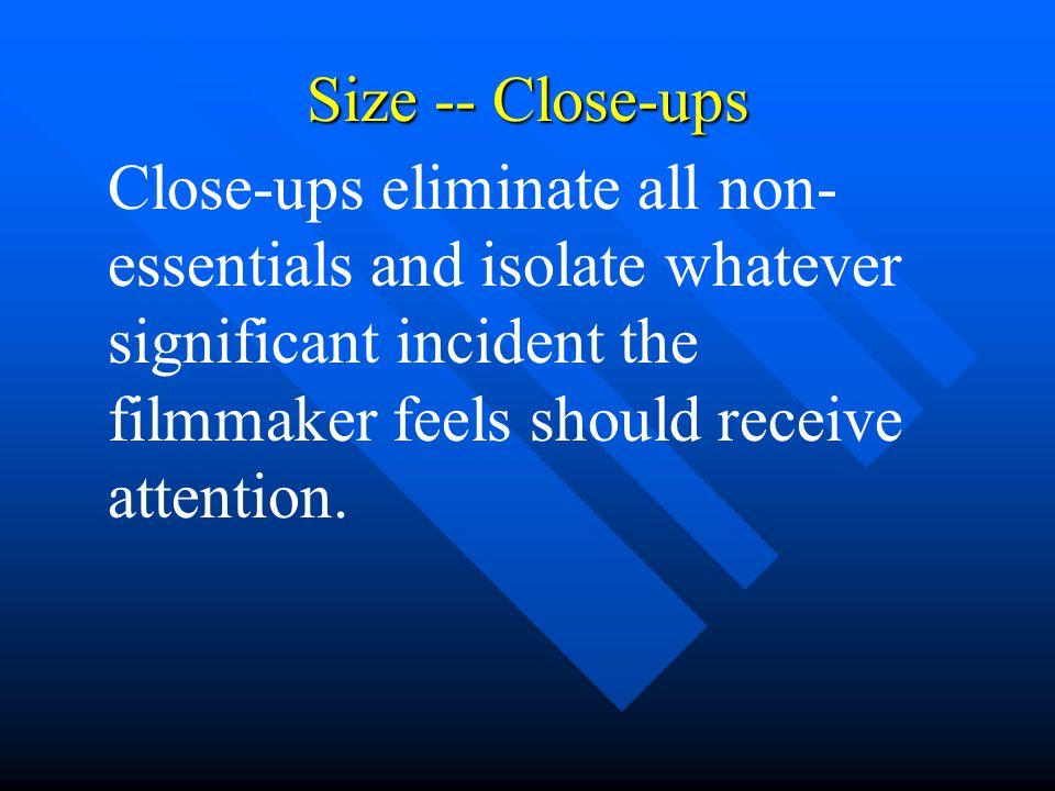 Size -- Close-ups Close-ups eliminate all non- essentials and isolate whatever significant incident the filmmaker feels should receive attention.