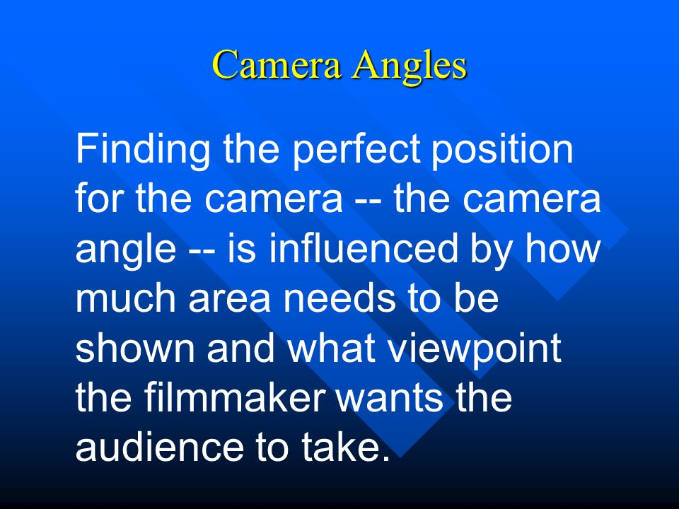 Camera Angles Finding the perfect position for the camera -- the camera angle -- is influenced by how much area needs to be shown and what viewpoint the filmmaker wants the audience to take.