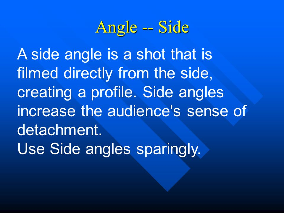 Angle -- Side A side angle is a shot that is filmed directly from the side, creating a profile.
