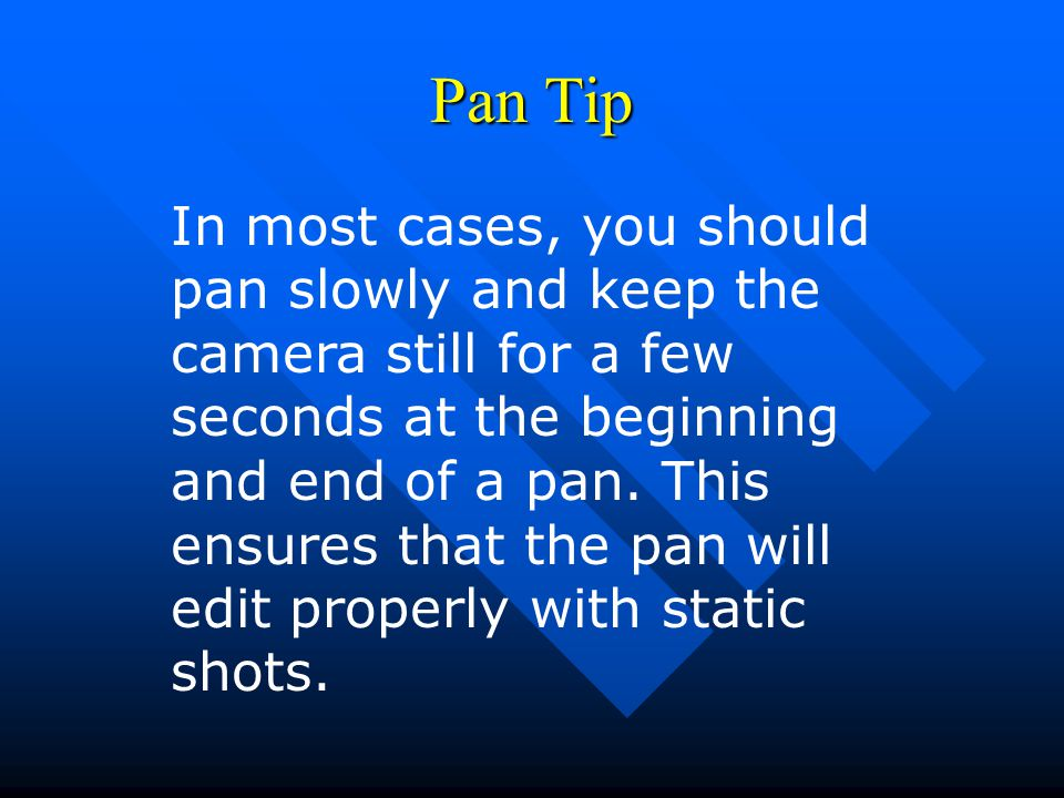 Pan Tip In most cases, you should pan slowly and keep the camera still for a few seconds at the beginning and end of a pan.