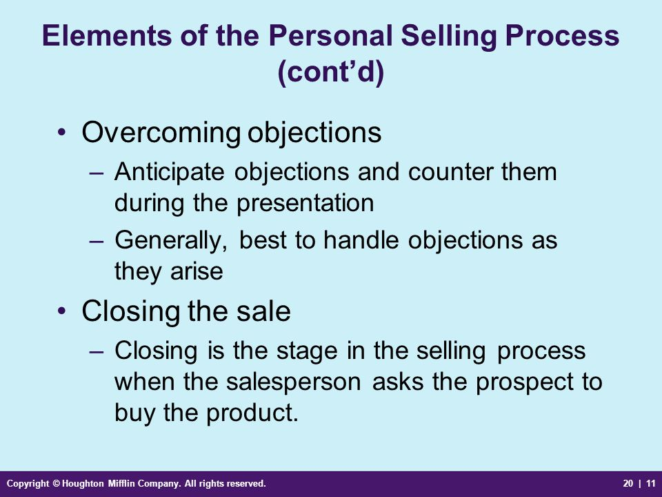 Copyright © Houghton Mifflin Company. All rights reserved.20 | 11 Elements of the Personal Selling Process (cont'd) Overcoming objections –Anticipate