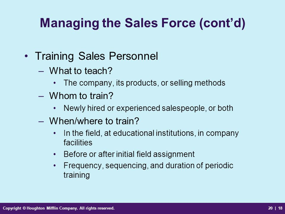 Copyright © Houghton Mifflin Company. All rights reserved.20 | 18 Managing the Sales Force (cont'd) Training Sales Personnel –What to teach? The compa