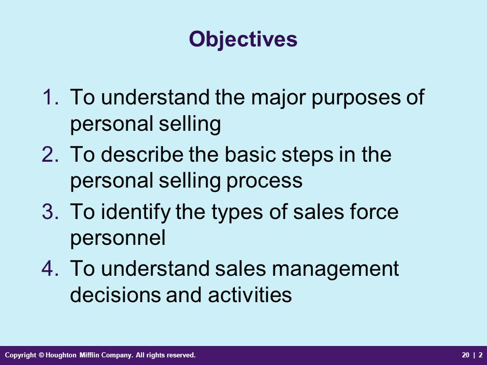 Copyright © Houghton Mifflin Company. All rights reserved.20 | 2 Objectives 1.To understand the major purposes of personal selling 2.To describe the b