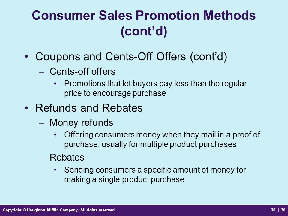 Copyright © Houghton Mifflin Company. All rights reserved.20 | 30 Consumer Sales Promotion Methods (cont'd) Coupons and Cents-Off Offers (cont'd) –Cen