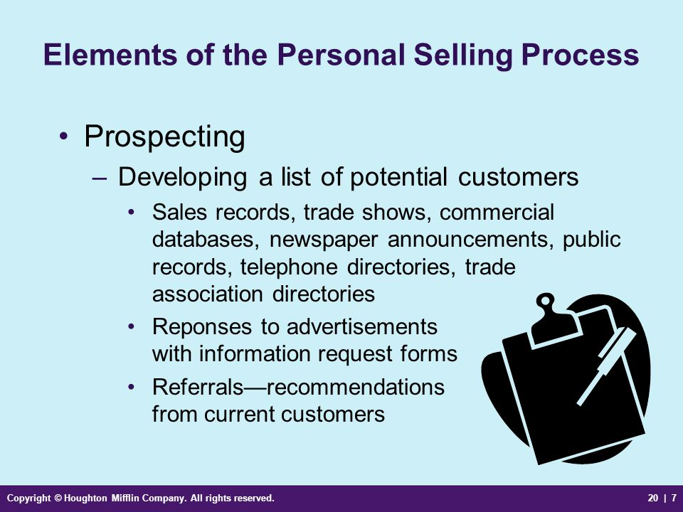 Copyright © Houghton Mifflin Company. All rights reserved.20 | 7 Elements of the Personal Selling Process Prospecting –Developing a list of potential