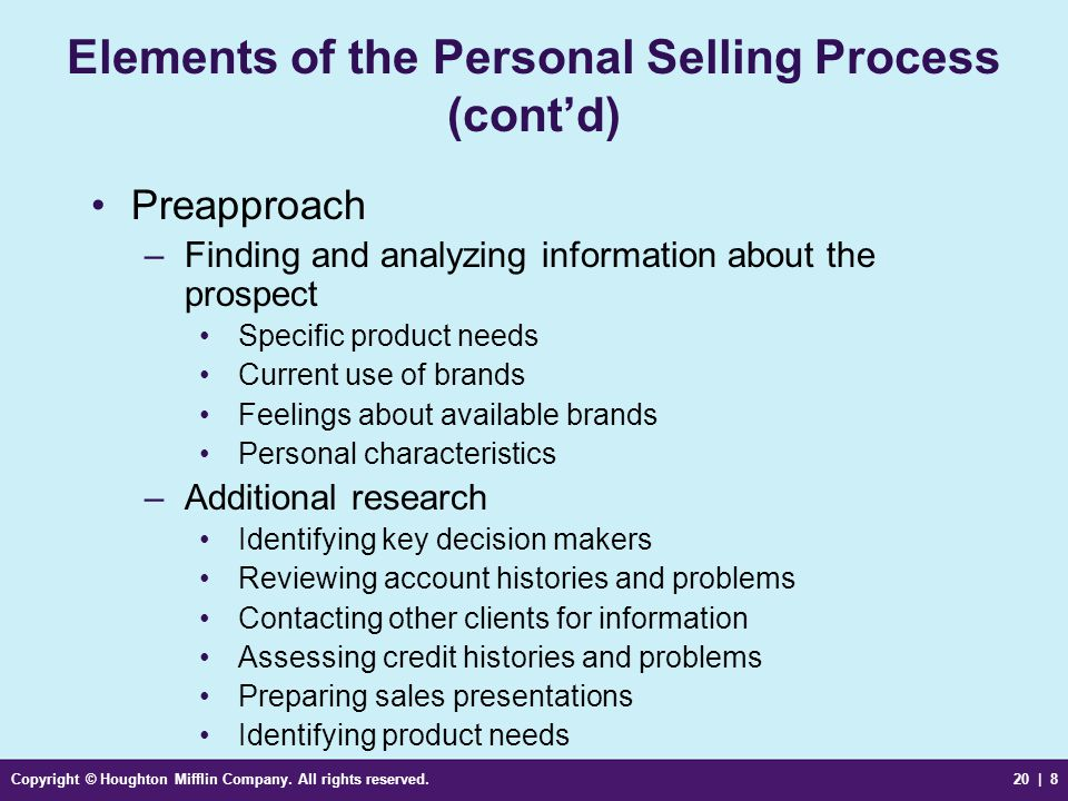 Copyright © Houghton Mifflin Company. All rights reserved.20 | 8 Elements of the Personal Selling Process (cont'd) Preapproach –Finding and analyzing