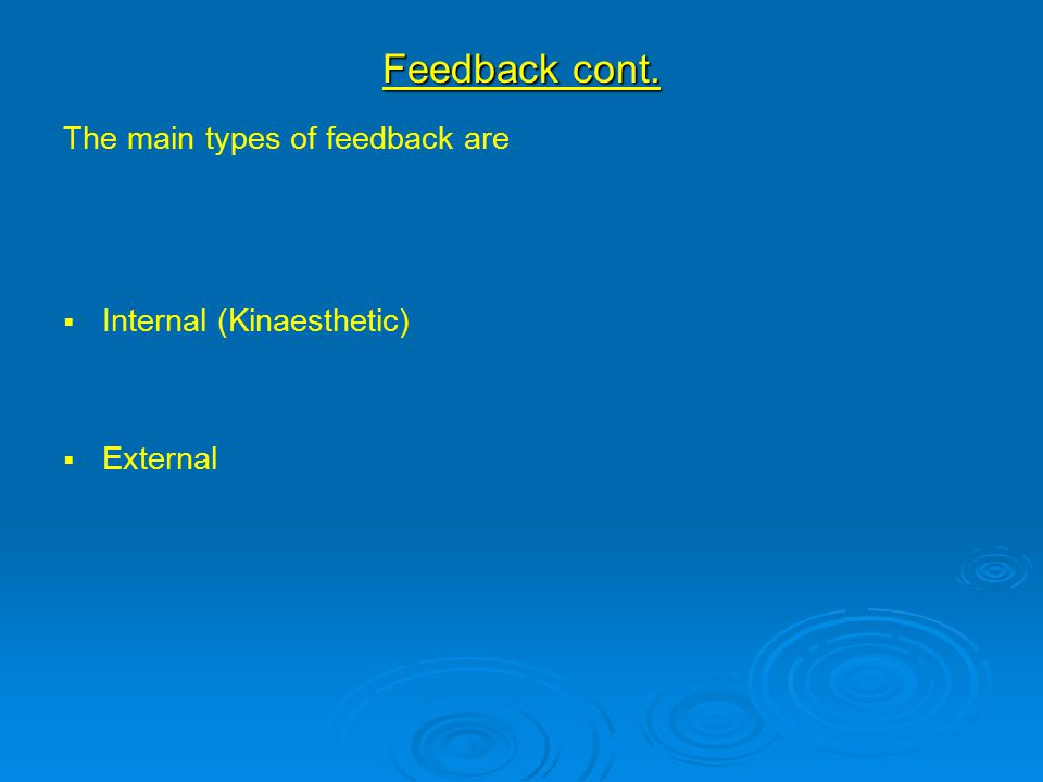 Feedback cont. The main types of feedback are   Internal (Kinaesthetic)   External