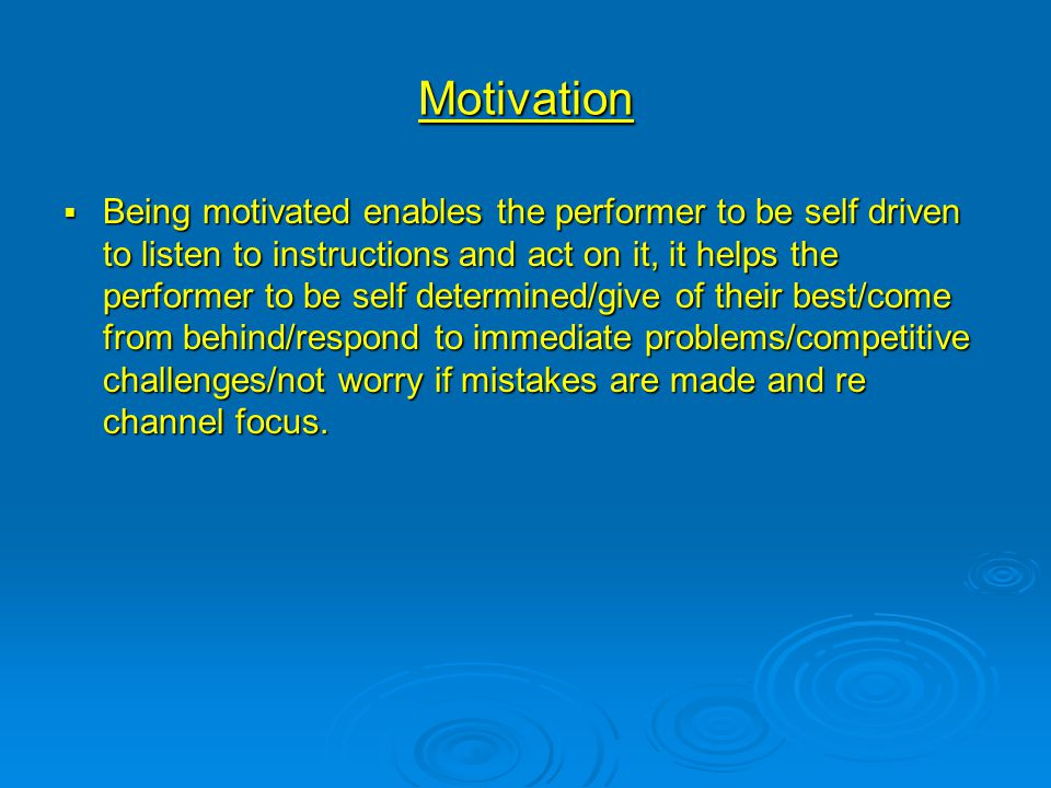 Motivation  Being motivated enables the performer to be self driven to listen to instructions and act on it, it helps the performer to be self determ