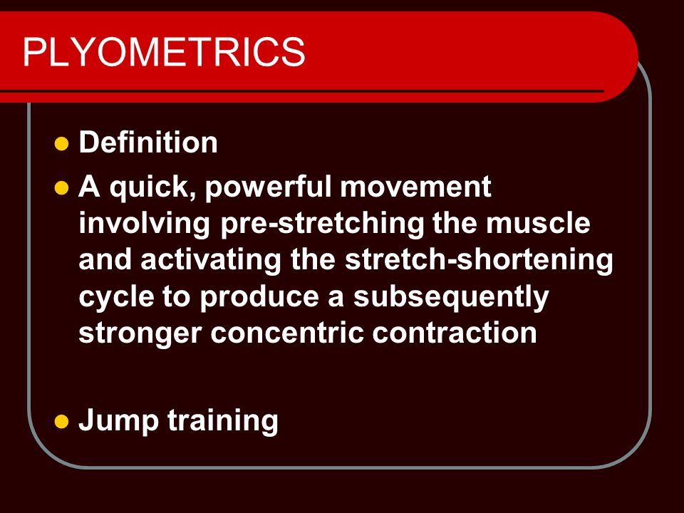 Definition A quick, powerful movement involving pre-stretching the muscle and activating the stretch-shortening cycle to produce a subsequently stronger concentric contraction Jump training