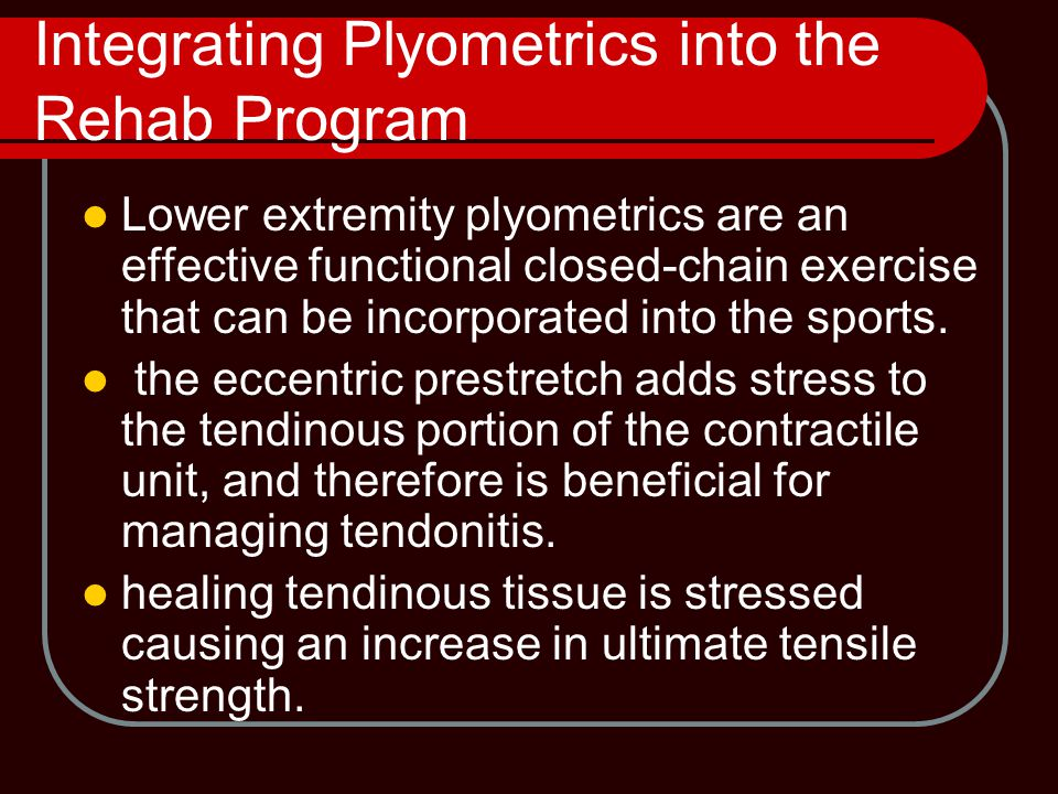 Integrating Plyometrics into the Rehab Program Lower extremity plyometrics are an effective functional closed-chain exercise that can be incorporated into the sports.