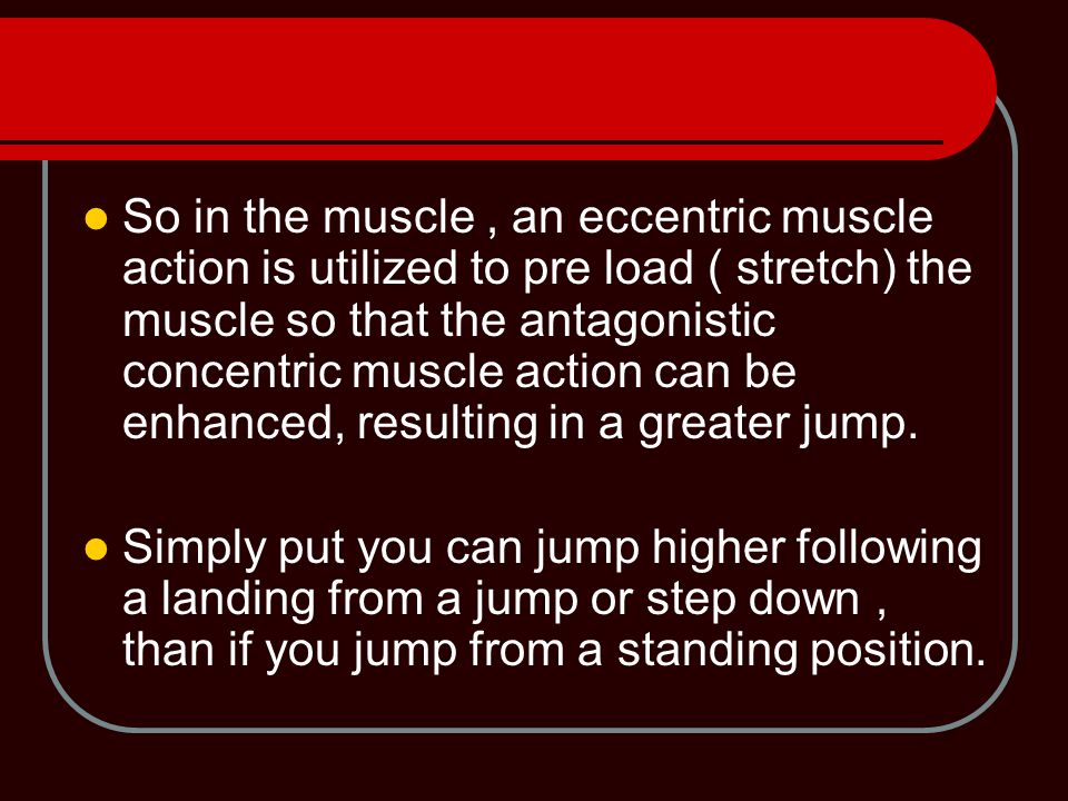 So in the muscle, an eccentric muscle action is utilized to pre load ( stretch) the muscle so that the antagonistic concentric muscle action can be enhanced, resulting in a greater jump.