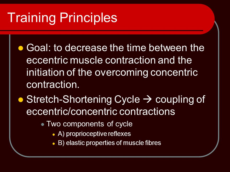 Training Principles Goal: to decrease the time between the eccentric muscle contraction and the initiation of the overcoming concentric contraction. S