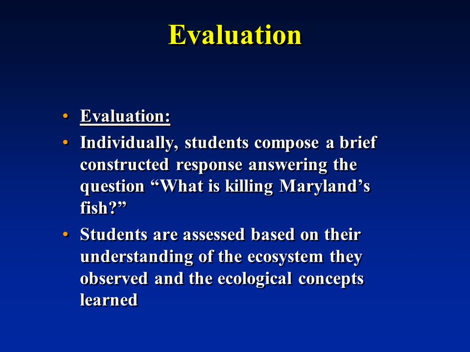 Evaluation Evaluation: Individually, students compose a brief constructed response answering the question What is killing Maryland's fish Students are assessed based on their understanding of the ecosystem they observed and the ecological concepts learned Evaluation: Individually, students compose a brief constructed response answering the question What is killing Maryland's fish Students are assessed based on their understanding of the ecosystem they observed and the ecological concepts learned