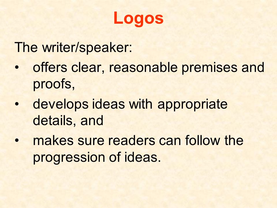 Logos The writer/speaker: offers clear, reasonable premises and proofs, develops ideas with appropriate details, and makes sure readers can follow the progression of ideas.