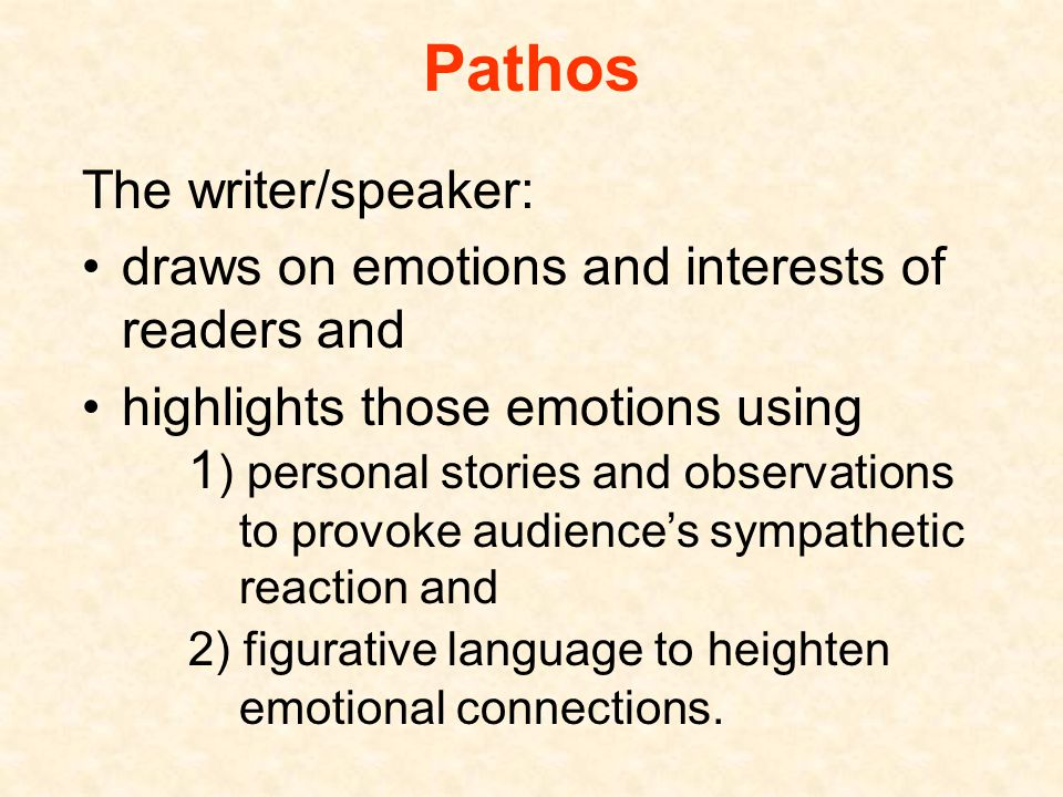 Pathos The writer/speaker: draws on emotions and interests of readers and highlights those emotions using 1 ) personal stories and observations to provoke audience's sympathetic reaction and 2) figurative language to heighten emotional connections.