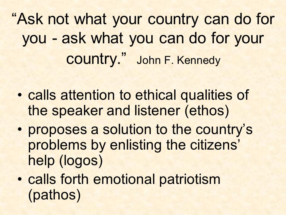 Ask not what your country can do for you - ask what you can do for your country. John F.