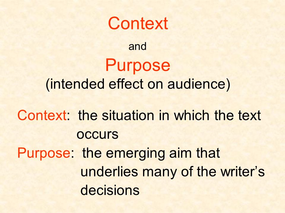 Context and Purpose (intended effect on audience) Context: the situation in which the text occurs Purpose: the emerging aim that underlies many of the writer's decisions