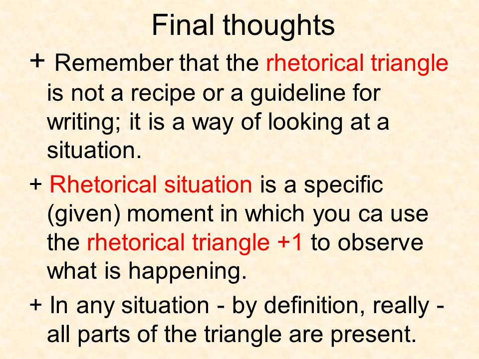 Final thoughts + Remember that the rhetorical triangle is not a recipe or a guideline for writing; it is a way of looking at a situation.