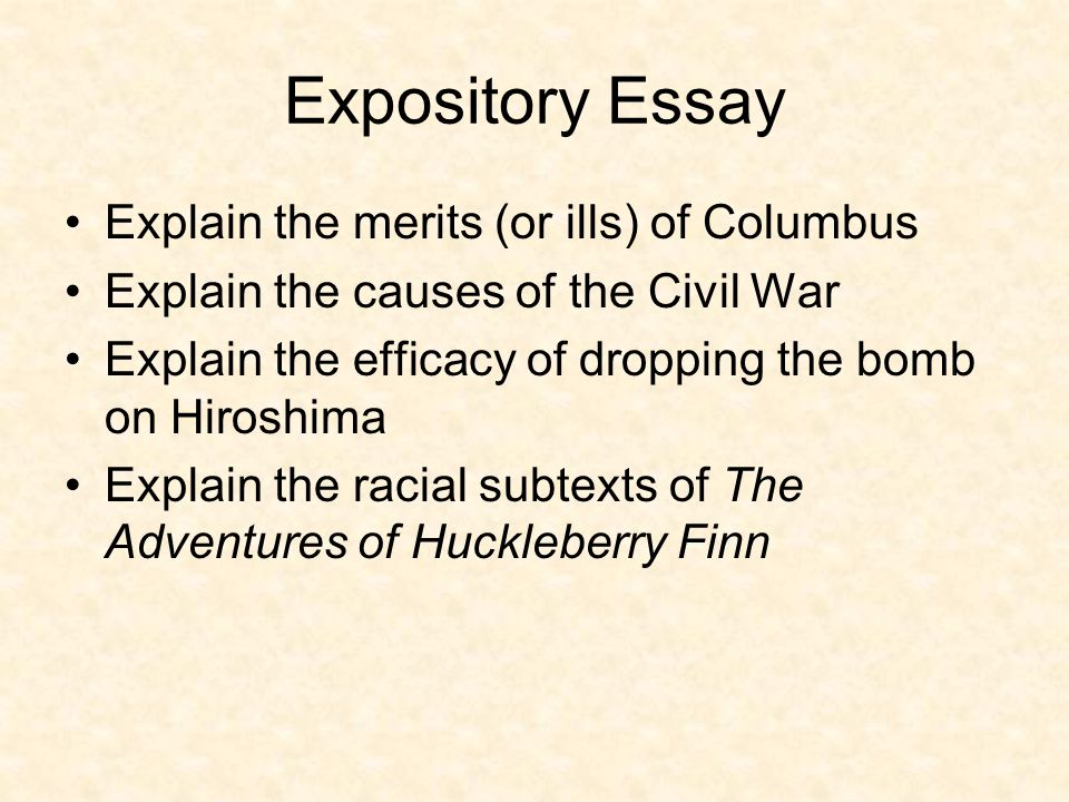 Expository Essay Explain the merits (or ills) of Columbus Explain the causes of the Civil War Explain the efficacy of dropping the bomb on Hiroshima Explain the racial subtexts of The Adventures of Huckleberry Finn