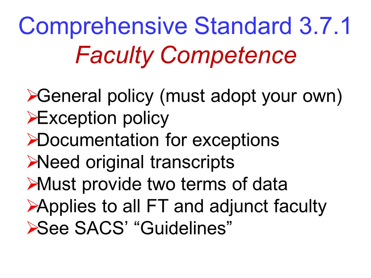 Comprehensive Standard 3.7.1 Faculty Competence  General policy (must adopt your own)  Exception policy  Documentation for exceptions  Need original transcripts  Must provide two terms of data  Applies to all FT and adjunct faculty  See SACS' Guidelines
