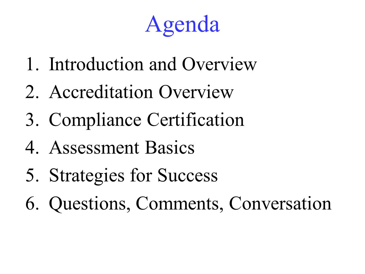 Agenda 1.Introduction and Overview 2.Accreditation Overview 3.Compliance Certification 4.Assessment Basics 5.Strategies for Success 6.Questions, Comments, Conversation