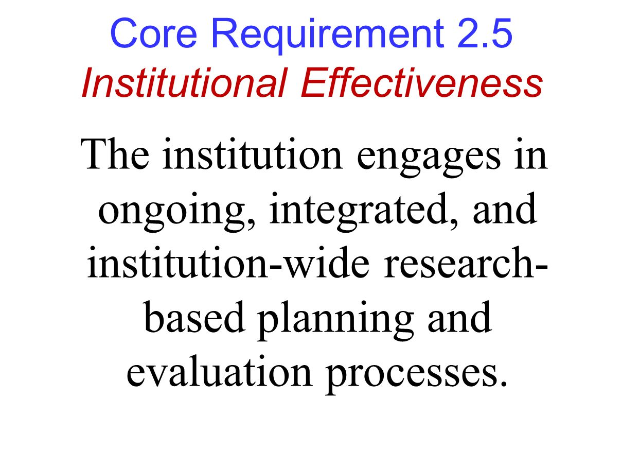 Core Requirement 2.5 Institutional Effectiveness The institution engages in ongoing, integrated, and institution-wide research- based planning and evaluation processes.