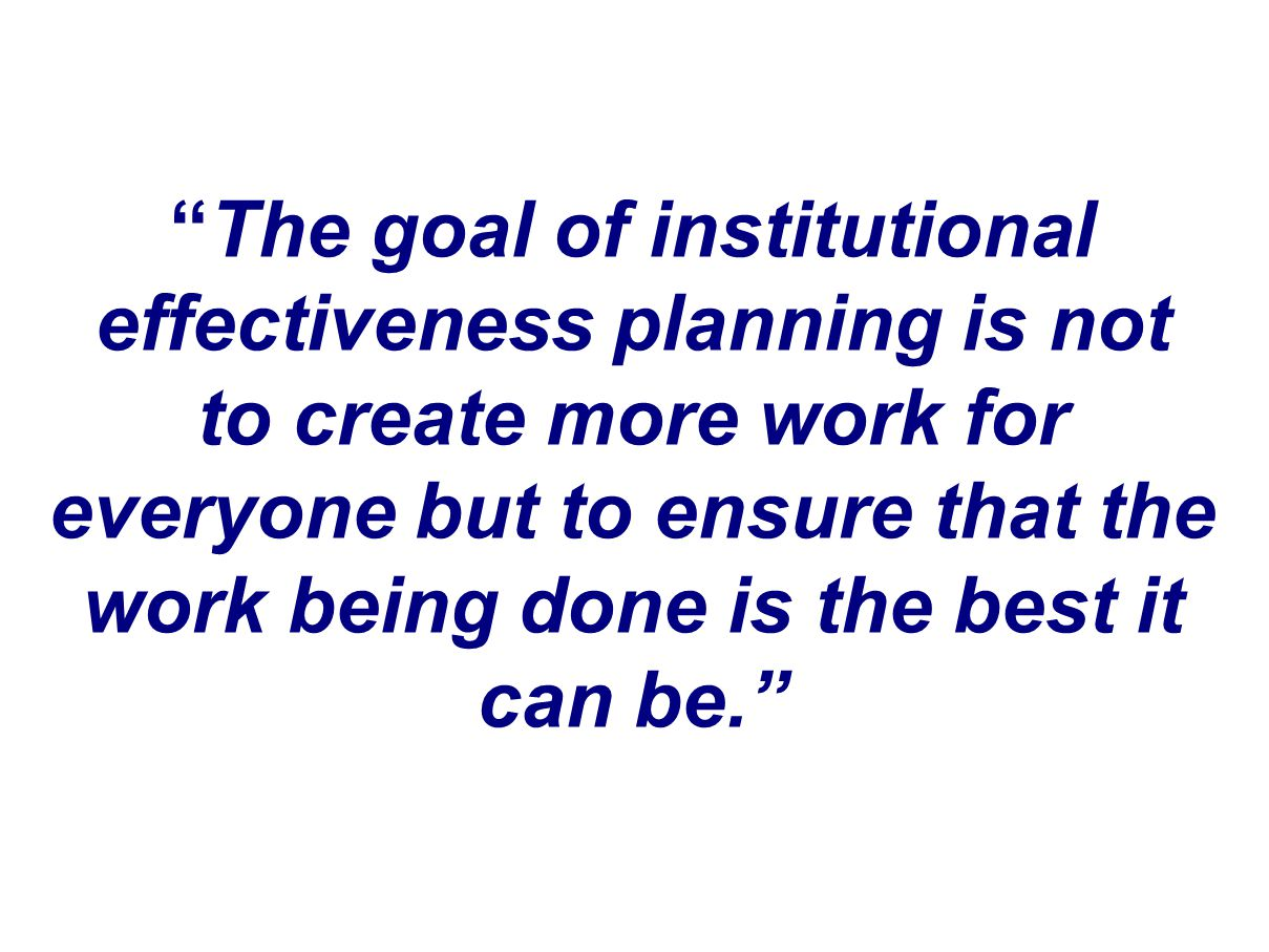 The goal of institutional effectiveness planning is not to create more work for everyone but to ensure that the work being done is the best it can be.