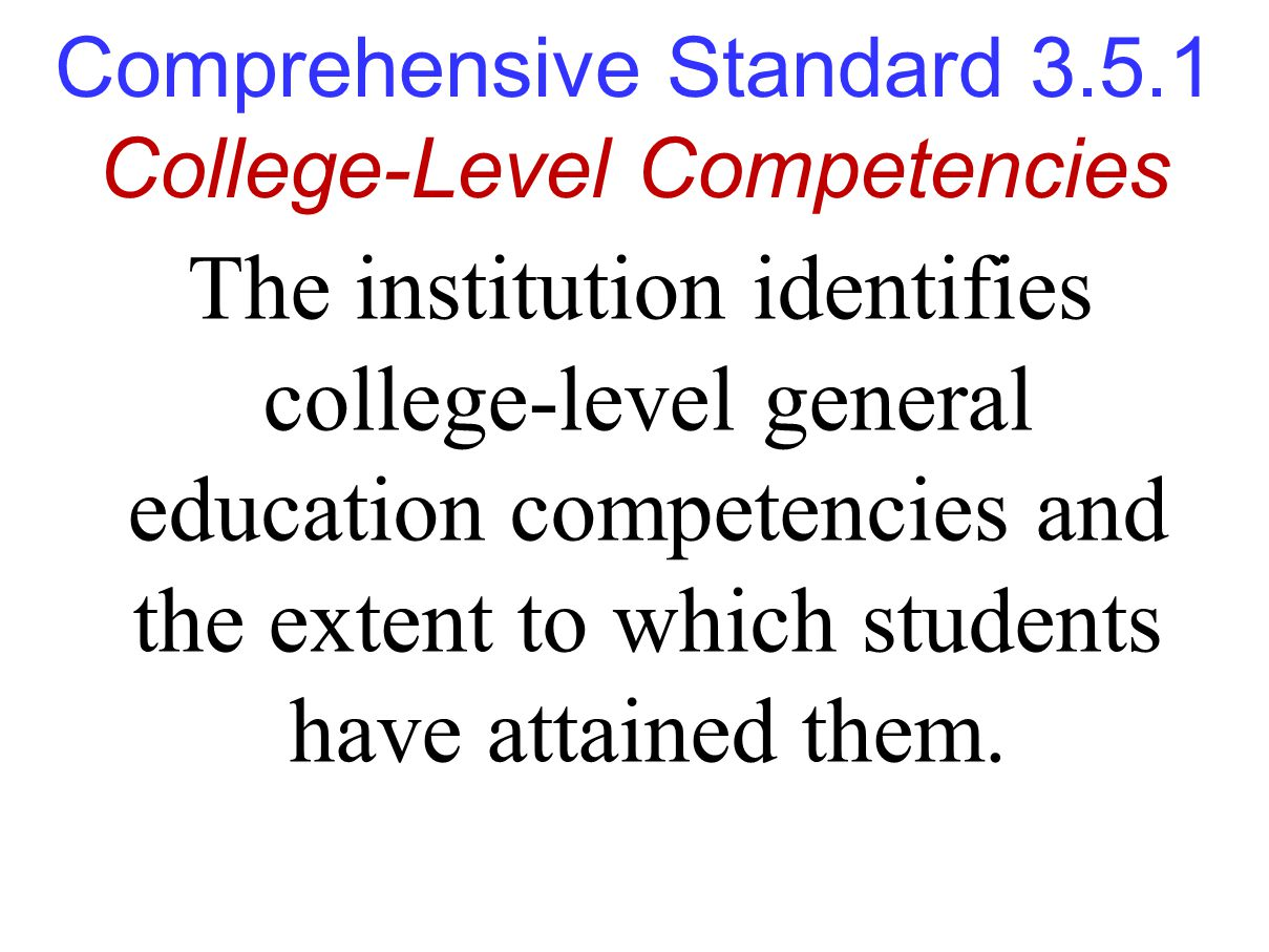 Comprehensive Standard 3.5.1 College-Level Competencies The institution identifies college-level general education competencies and the extent to which students have attained them.