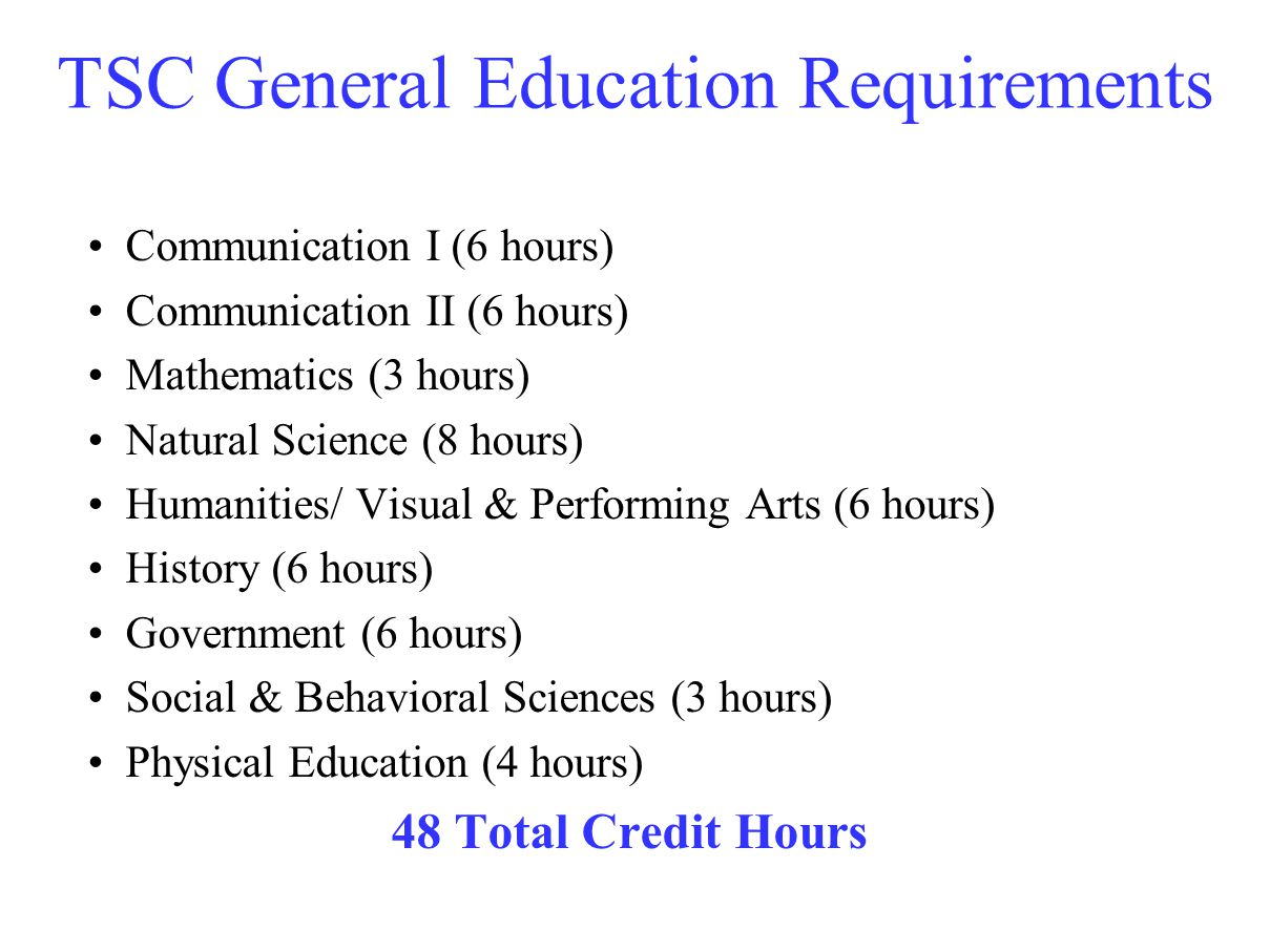 TSC General Education Requirements Communication I (6 hours) Communication II (6 hours) Mathematics (3 hours) Natural Science (8 hours) Humanities/ Visual & Performing Arts (6 hours) History (6 hours) Government (6 hours) Social & Behavioral Sciences (3 hours) Physical Education (4 hours) 48 Total Credit Hours