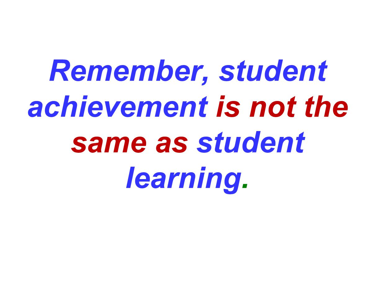 Remember, student achievement is not the same as student learning.