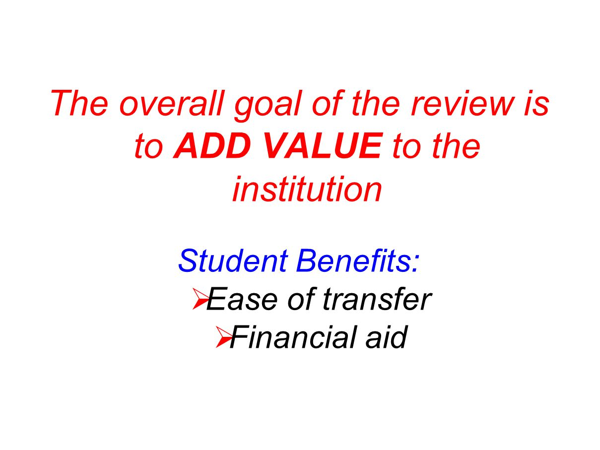 The overall goal of the review is to ADD VALUE to the institution Student Benefits:  Ease of transfer  Financial aid