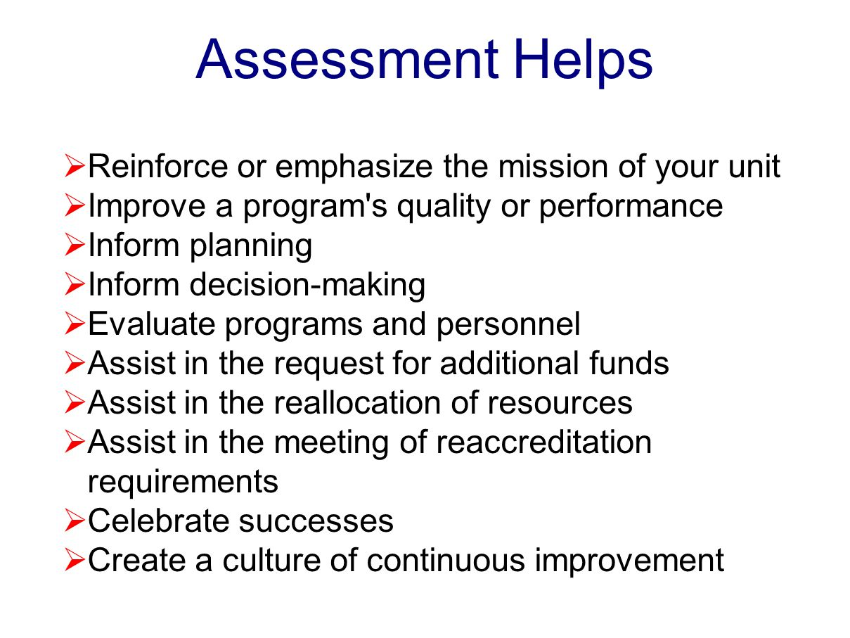 Assessment Helps  Reinforce or emphasize the mission of your unit  Improve a program s quality or performance  Inform planning  Inform decision-making  Evaluate programs and personnel  Assist in the request for additional funds  Assist in the reallocation of resources  Assist in the meeting of reaccreditation requirements  Celebrate successes  Create a culture of continuous improvement
