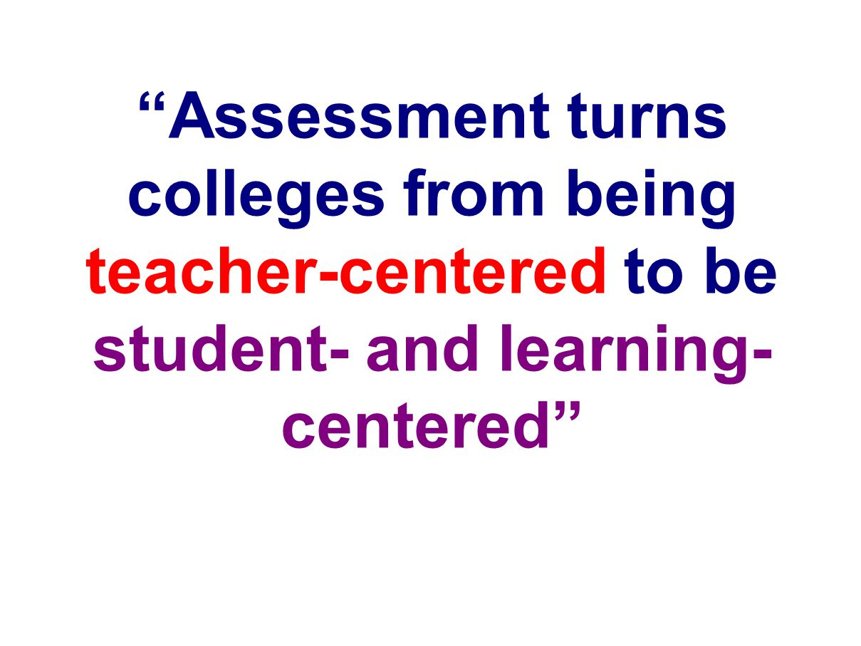Assessment turns colleges from being teacher-centered to be student- and learning- centered