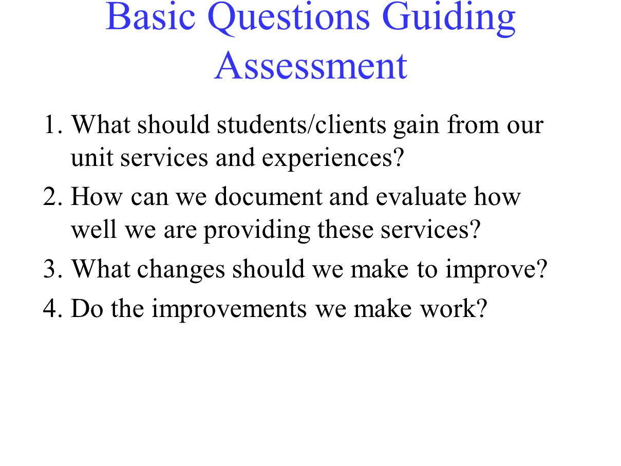 Basic Questions Guiding Assessment 1.What should students/clients gain from our unit services and experiences.