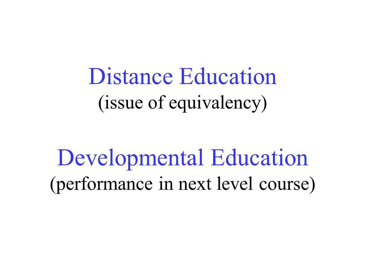 Distance Education (issue of equivalency) Developmental Education (performance in next level course)