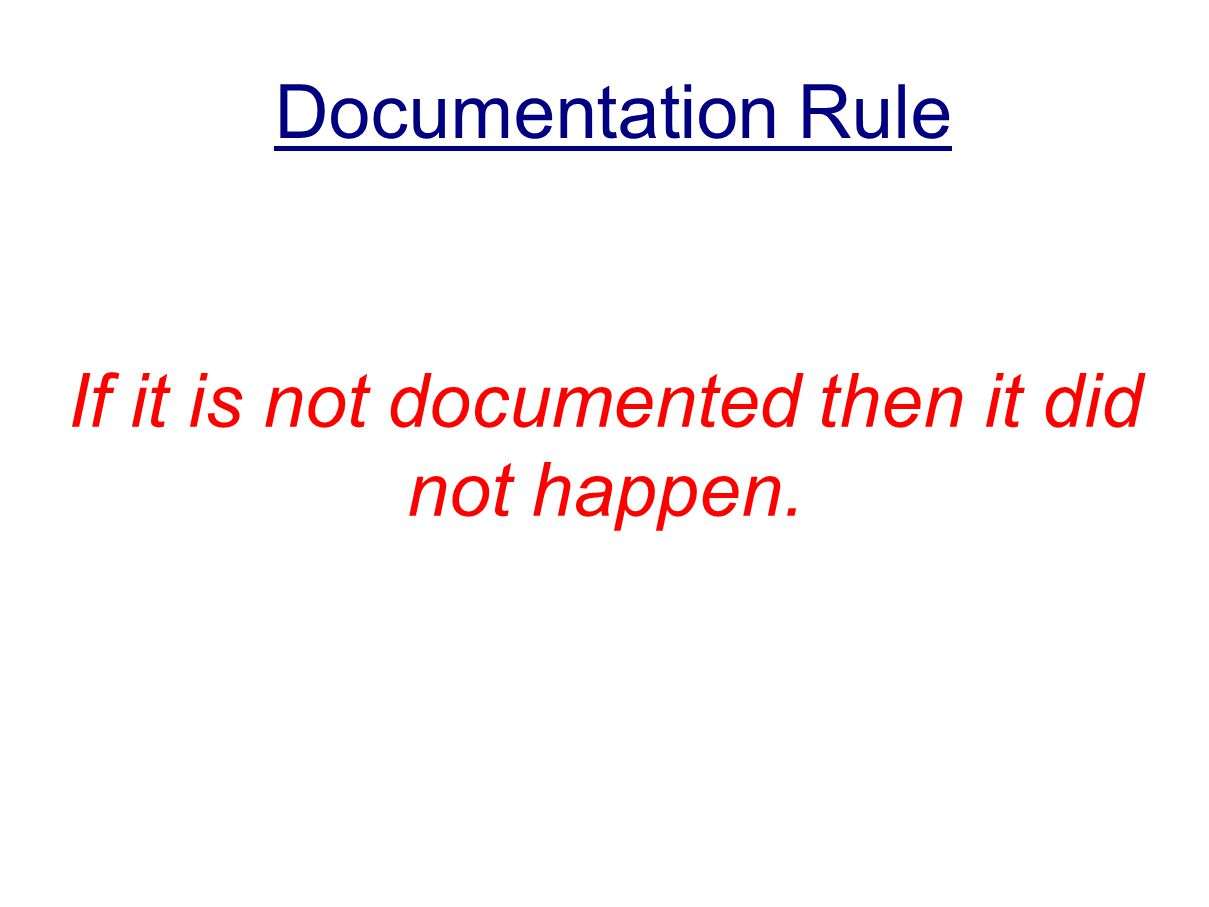 Documentation Rule If it is not documented then it did not happen.
