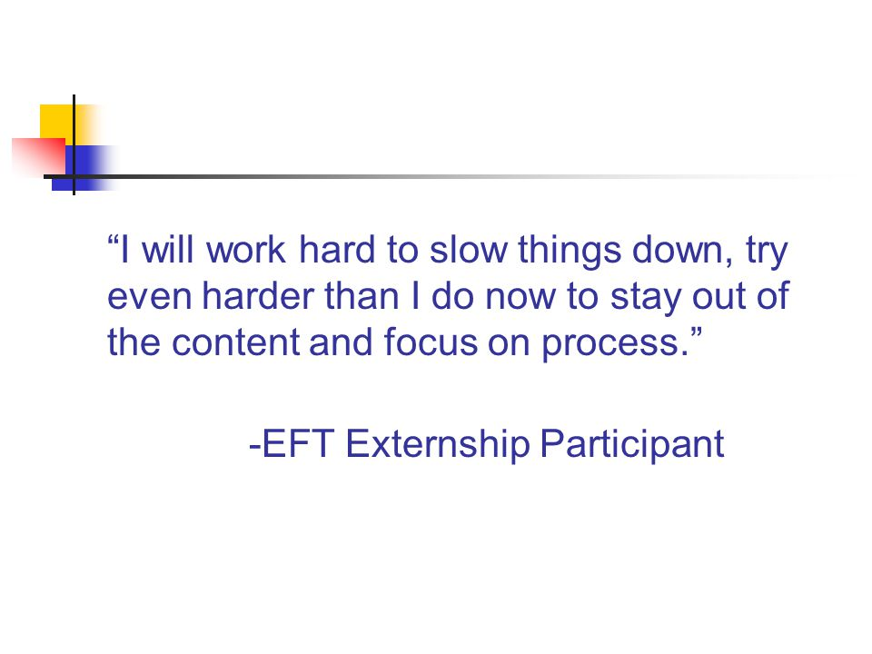 Emotion is an area I naturally tune into but the training helped me to understand how to better heighten and use emotion as a process in therapy. -EFT Externship Participant
