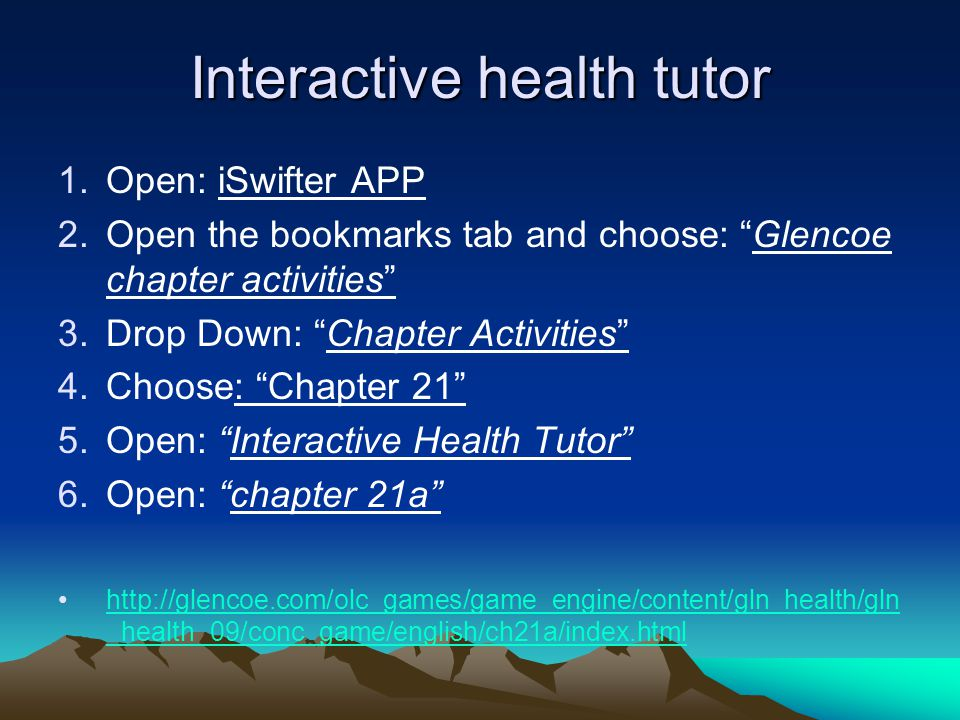 Interactive health tutor 1.Open: iSwifter APP 2.Open the bookmarks tab and choose: Glencoe chapter activities 3.Drop Down: Chapter Activities 4.Choose: Chapter 21 5.Open: Interactive Health Tutor 6.Open: chapter 21a http://glencoe.com/olc_games/game_engine/content/gln_health/gln _health_09/conc_game/english/ch21a/index.htmlhttp://glencoe.com/olc_games/game_engine/content/gln_health/gln _health_09/conc_game/english/ch21a/index.html