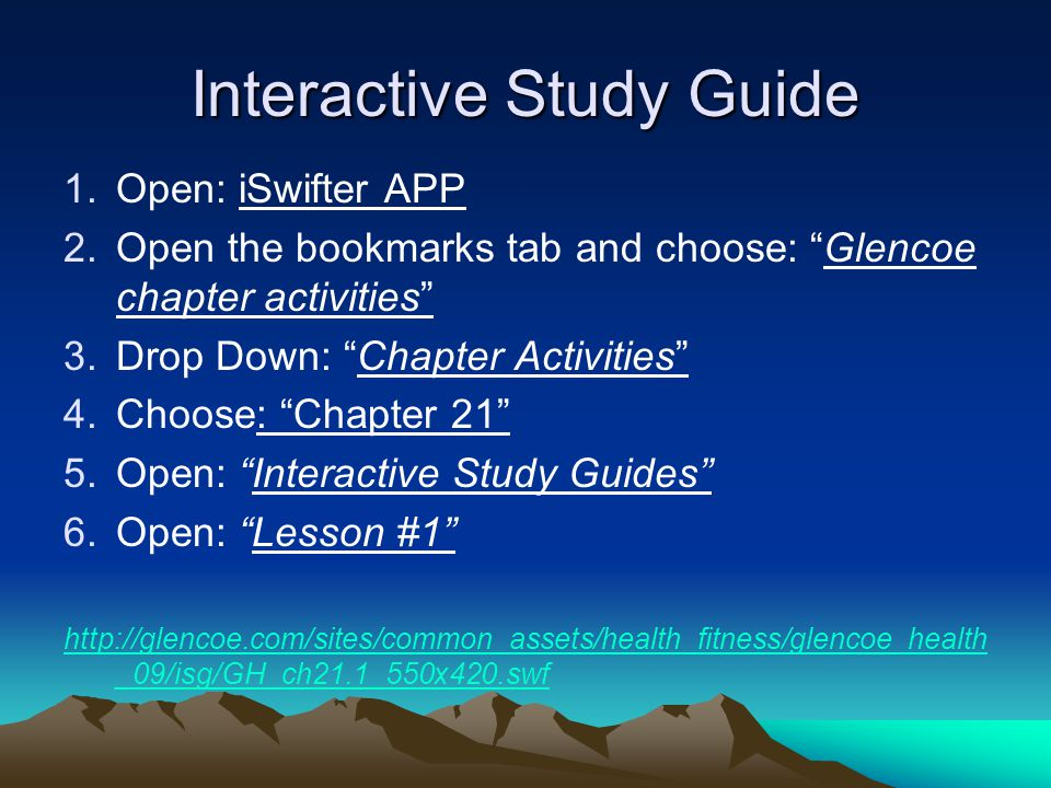 Interactive Study Guide 1.Open: iSwifter APP 2.Open the bookmarks tab and choose: Glencoe chapter activities 3.Drop Down: Chapter Activities 4.Choose: Chapter 21 5.Open: Interactive Study Guides 6.Open: Lesson #1 http://glencoe.com/sites/common_assets/health_fitness/glencoe_health _09/isg/GH_ch21.1_550x420.swf