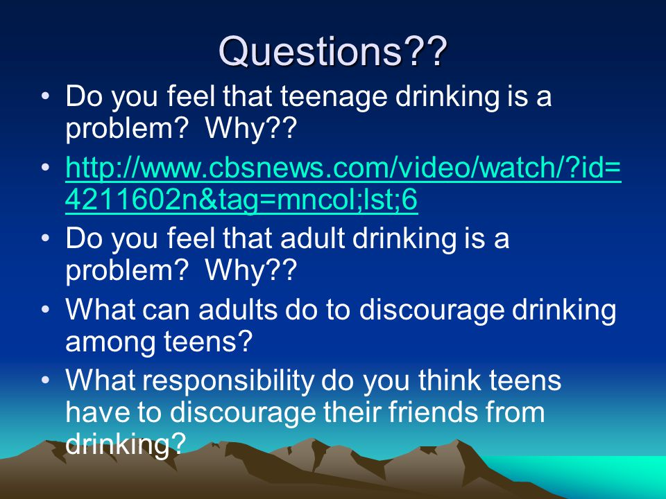 Questions . Do you feel that teenage drinking is a problem.