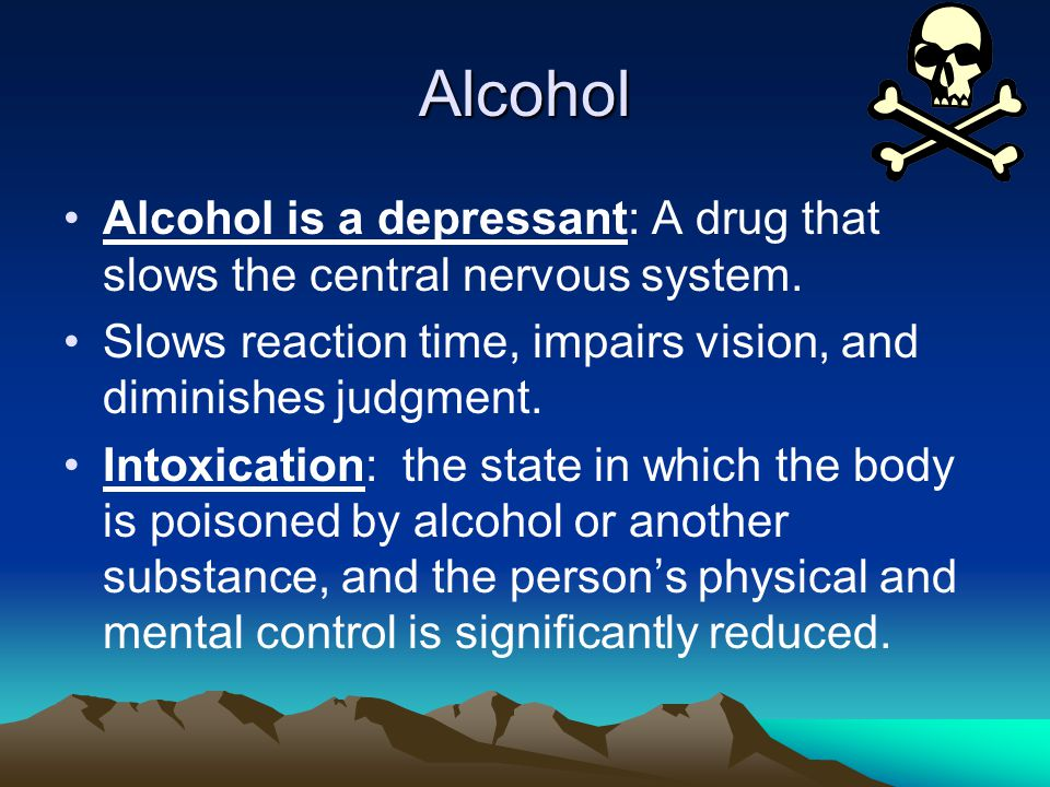 Alcohol Alcohol is a depressant: A drug that slows the central nervous system.