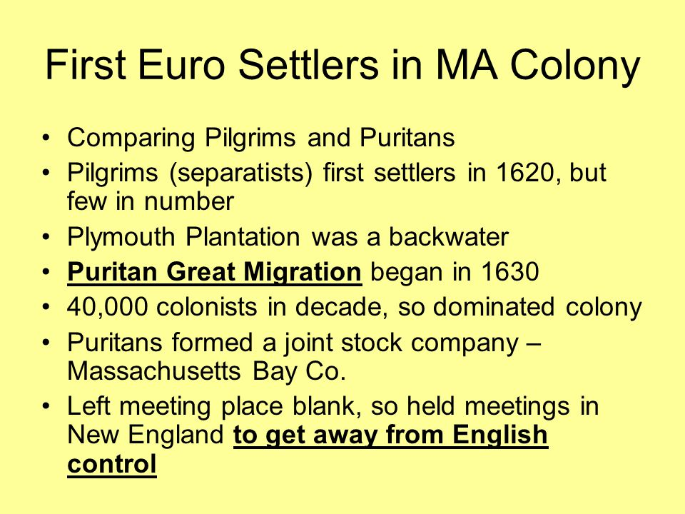 First Euro Settlers in MA Colony Comparing Pilgrims and Puritans Pilgrims (separatists) first settlers in 1620, but few in number Plymouth Plantation was a backwater Puritan Great Migration began in 1630 40,000 colonists in decade, so dominated colony Puritans formed a joint stock company – Massachusetts Bay Co.